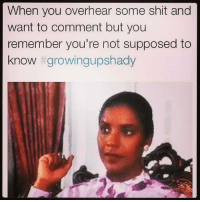 supposably: When you overhear some shit and  want to comment but you  remember you're not supposed to  know  t growingupshady