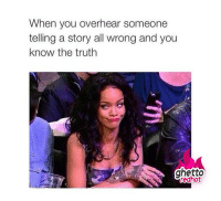 """<p><strong>When you know the truth</strong></p><p><a href=""""http://www.ghettoredhot.com/rihanna-memes/"""">http://www.ghettoredhot.com/rihanna-memes/</a></p>: When you overhear someone  telling a story all wrong and you  know the truth  ghetto <p><strong>When you know the truth</strong></p><p><a href=""""http://www.ghettoredhot.com/rihanna-memes/"""">http://www.ghettoredhot.com/rihanna-memes/</a></p>"""
