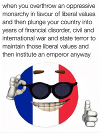 International, Monarchy, and War: when you overthrow an oppressive  monarchy in lavour of liberal vaildles  and then plunge your country into  years of financial disorder, civil and  international war and state terror to  maintain those liberal values and  then institute an emperor anyway