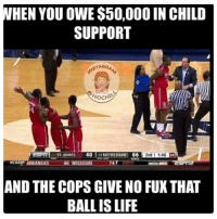 😂😂😂😂😂😂😂😂😂😂: WHEN YOU OWE $50,000IN CHILD  SUPPORT  STAG  WOCHIM  2nd 1546  40  66  ST. KOHNS  NOTRE DAME  NCAAHTARKANS  46 MISSOURI  OT  T12  AND THE COPS GIVE NO FUX THAT  BALL IS LIFE 😂😂😂😂😂😂😂😂😂😂