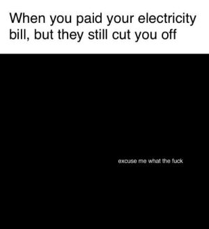 Memes, Fuck, and Sad: When you paid your electricity  bill, but they still cut you off  excuse me what the fuck This is so sad via /r/memes https://ift.tt/2DpbtWW