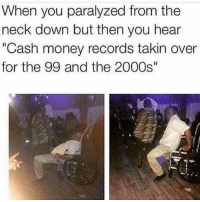 "😂😂😂😂😂 tagafriend FollowMeForFunnyPostdaily: When you paralyzed from the  neck down but then you hear  ""Cash money records takin over  for the 99 and the 2000s"" 😂😂😂😂😂 tagafriend FollowMeForFunnyPostdaily"