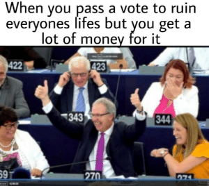 Be Like, Money, and You: When you pass a vote to ruin  everyones lifes but you get a  lot of money for it  23  343  344  59  270 It sometimes do be like that