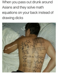 It's always homework time: When you pass out drunk around  Asians and they solve math  equations on your back instead of  drawing dicks It's always homework time
