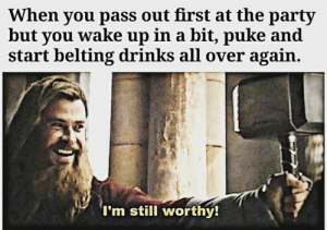 Party, Reddit, and Shit: When you pass out first at the party  but you wake up in a bit, puke and  start belting drinks all over again.  'I'm still worthy! Ah shit, here we go again.