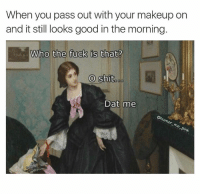 Makeup, Memes, and Shit: When you pass out with your makeup on  and it still looks good in the morning.  Who the fuck is  that?  Who the fuck is that?  O shit  Dat me  nk -