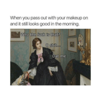 Makeup, Shit, and Fuck: When you pass out with your makeup on  and it still looks good in the morning  Who the fuck is that?  O shit.  Dat me O shit
