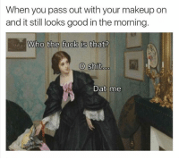 Fucking, Makeup, and Fuck: When you pass out with your makeup on  and it still looks good in the morning  Who the fuck is that?  O shit  Dat me