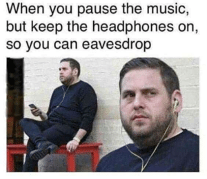 Me irl: When you pause the music,  but keep the headphones on,  so you can eavesdrop Me irl