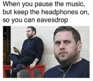 I can hear you. by xXx_Pertti_xXx FOLLOW 4 MORE MEMES.: When you pause the music,  but keep the headphones on,  so you can eavesdrop  @wickleweed I can hear you. by xXx_Pertti_xXx FOLLOW 4 MORE MEMES.