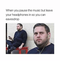 Music, Headphones, and Girl Memes: When you pause the music but leave  your headphones in so you can  eavesdrop I need to hear everything thx
