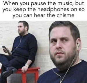 Life, Music, and Headphones: When you pause the music, but  you keep the headphones on so  you can hear the chisme Chisme Is Life
