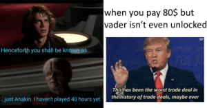 Star Wars, The Worst, and Trolling: when you pay 80$ but  vader isn't even unlocked  SP  Henceforth you shall be known as...  Thisthas been the worst trade deal in  the history of trade deals, maybe ever  ..just Anakin. I haven't played 40 hours yet. memehumor:  Gamers Are Trolling EA Over Star Wars Battlefront II Controversy