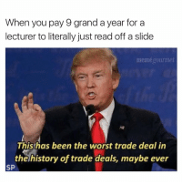 Meme, The Worst, and History: When you pay 9 grand a year for a  lecturer to literally just read off a slide  meme gourmet  This has been the worst trade deal in  the history of trade deals, maybe ever  SP 😂😂