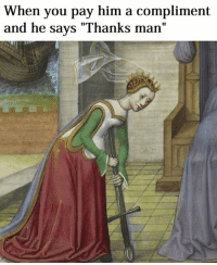 """Thanks Man: When you pay him a compliment  and he says """"Thanks man"""""""