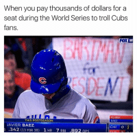 Troll, Cubs, and World: When you pay thousands of dollars for a  seat during the World Series to troll Cubs  fans.  FOX  KLUBER  THIS POSTSEASON  BAEZ  JAVIER BAEZ  CHI  O 2  .342 (13 FOR 38) 1 HR 7 RBI  89