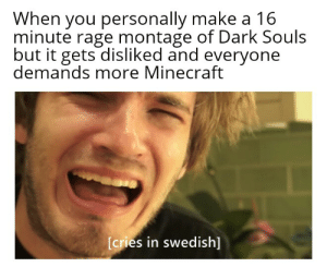 Meme, Minecraft, and Swedish: When you personally make a 16  minute rage montage of Dark Souls  but it gets disliked and everyone  demands more Minecraft  [cries in swedish] Semi non Minecraft meme (I'm down for a Dark Souls playthrough)