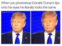 I heard there is another set of lips under his hair. Can someone confirm please and send pics: When you photoshop Donald Trump's lips  onto his eyes he literally looks the same  @sadmichael jordan I heard there is another set of lips under his hair. Can someone confirm please and send pics