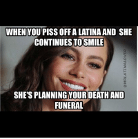 latinasaturday spanishgirlsaturday: WHEN YOU PISS OFF A LATINA AND SHE  CONTINUES TOSMILE  SHE'S PLANNING YOURDEATHAND  FUNERAL latinasaturday spanishgirlsaturday