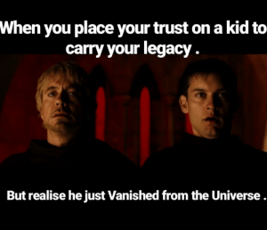 Saw, Tropic Thunder, and Legacy: When you place your trust ona kid to  carry your legacy  But realise he just Vanished from the Universe. Tropic thunder saw it coming!!!
