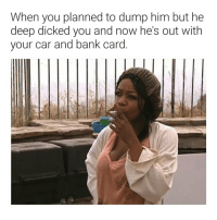 DEEP slow strokes from the bacc w- a thumb in yo booty will do it! 😂😂😂😂😂: When you planned to dump him but he  deep dicked you and now he's out with  vour car and bank card DEEP slow strokes from the bacc w- a thumb in yo booty will do it! 😂😂😂😂😂