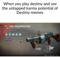 destiny: When you play destiny and see  the untapped karma potential of  Destiny memes  THE PROSPECTOR  GRENADE LAUNCHER  ※ 292  TTACK