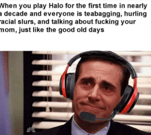 The good ol' days: When you play Halo for the first time in nearly  a decade and everyone is teabagging, hurling  racial slurs, and talking about fucking your  mom, just like the good old days The good ol' days