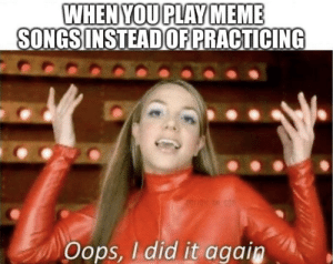 Oops: WHEN YOU PLAY MEME  SONGS INSTEAD OF PRACTICING  0OLON D COM  Oops, I did it again Oops