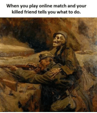 Match, One, and Friend: When you play online match and your  killed friend tells you what to do. One of Those Maymay Dumps