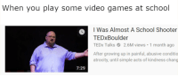 Growing Up, School, and Video Games: When you play some video games at school  I Was Almost A School Shooter  TEDxBoulder  TEDx Talks2.6M views 1 month ago  After growing up in painful, abusive conditio  atrocity, until simple acts of kindness chang  7:29