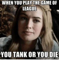Memes, The Game, and youtube.com: WHEN YOU PLAY THE GAME OF  LEAGUE  YOU TANK OR meme generator net  YOU DIE Is it me or... tank meta again??  = LeagueMemes =  Wingolos www.youtube.com/c/wingolos