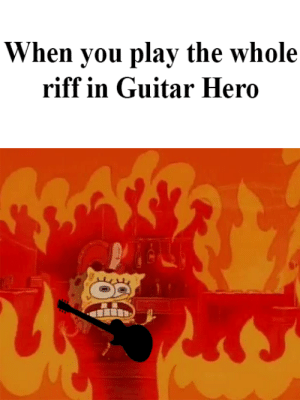 Fire, Guitar, and Hero: When you play the whole  riff in Guitar Hero Fire and Flames