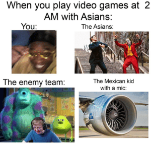 It really do be like that: When you play video games at 2  AM with Asians:  You:  The Asians:  The Mexican kid  The enemy team:  with a mic:  LM It really do be like that
