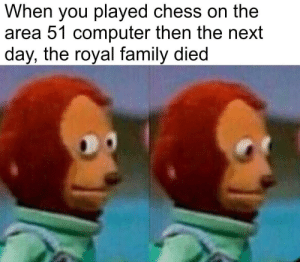Pls dont do stuff with the area 51 computer: When you played chess on the  area 51 computer then the next  day, the royal family died Pls dont do stuff with the area 51 computer