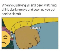 Dunk, Nba, and Soon...: When you playing 2k and been watching  all his dunk replays and soon as you get  one he skips it  CONTBAMEMES Unacceptable.