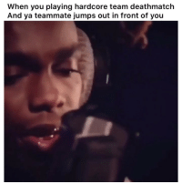 Gamers know 👉🏽(via: hennydemiksjr-twitter @genius): When you playing hardcore team deathmatch  And ya teammate jumps out in front of you Gamers know 👉🏽(via: hennydemiksjr-twitter @genius)