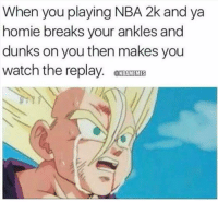 Homie, Nba, and Watch: When you playing NBA 2k and ya  homie breaks your ankles and  dunks on you then makes you  watch the replay. MKIS  @NBAMEMES When you getting destroyed in 2K19. https://t.co/TR5ru2Y6LX