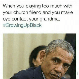 Church, Grandma, and Growing Up Black: When you playing too much with  your church friend and you make  eye contact your grandma.  Look of Dismay