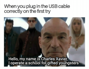 Dank, Hello, and Memes: When you plug in the USB cable  correctly on the first try  Hello, my name is Charles Xavier  operate a school for gifted youngsters  fb/ig: ReddingBe Like Wish me luck bois, gonna try to touch jean greys tiddy ✌ by IFuckingMissPeyton FOLLOW 4 MORE MEMES.