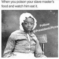 Memes, 🤖, and Fun: When you poison your slave master's  food and watch him eat it.  Follow  President Pizza Love this one. . . . . . . . . . . . . . . . . . . . . . meme pizza funny memes memepage memespage takeover presidentpizza pizzaparty fun funny luvcock makeup makeupforever me tbt follow followme funny dankmeme dank