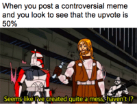 Controversial Memes: When you post a controversial meme  and you look to see that the upvote is  50%  Seemstlike Jve created quite a mess.shaven't