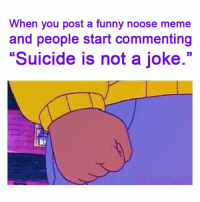 "noose: When you post a funny noose meme  and people start commenting  ""Suicide is not a joke."""