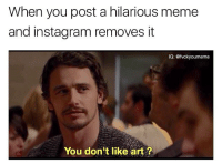 When you post a hilarious meme  and instagram removes it  IG: @fvckyoumeme  You don't like art? Let me lay this on you Mark. @wot_.in._tarnation