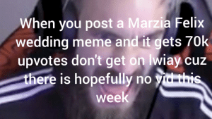 But can you think about this?: When you post a Marzia Felix  wedding meme and it gets 70k  upvotes don't get on wiay cuz  there is hopefully no vid this  week But can you think about this?