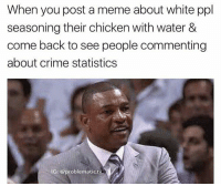 If youre offended in anyway DM me and I'll take this meme down ✊ Positivity: When you post a meme about white ppl  seasoning their chicken with water &  come back to see people commenting  about crime statistics  IG: @problematic tv If youre offended in anyway DM me and I'll take this meme down ✊ Positivity