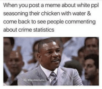 meme about: When you post a meme about white ppl  seasoning their chicken with water &  come back to see people commenting  about crime statistics