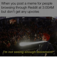 Be Like, Meme, and Reddit: When you post a meme for people  browsing through Reddit at 3:00AM  but don't get any upvotes  I'm not seeing ehough movement! It really do be like that sometimes