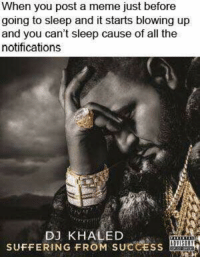 Meme, Dank Memes, and Khaled: When you post a meme just before  going to sleep and it starts blowing up  and you can't sleep cause of all the  notifications  D3 KHALED  SUFFERING FROM SUCCESS The pain is real