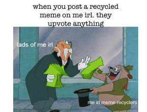 me irl: when you post a recycled  meme on me irl. they  upvote anvthing  lads of me irl  는  me irl meme recyclers me irl