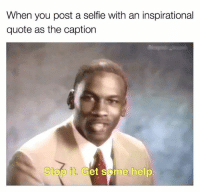 selfie: When you post a selfie with an inspirational  quote as the caption  Stop it Get some help